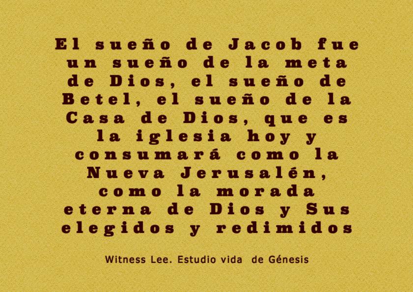 El sueño de Jacob fue un sueño de la meta de Dios, el sueño de Betel, el sueño de la Casa de Dios, que es la iglesia hoy y consumará como la Nueva Jerusalén, como la morada eterna de Dios y Sus elegidos y redimidos (Witness Lee. Estudio-vida de Génesis)