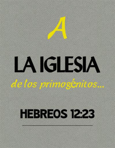 Hebreos 12:23 A la iglesia de los primogénitos...