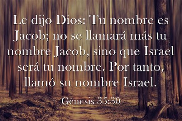 Génesis 35:10. Le dijo Dios: Tu nombre es Jacob; no se llamará más tu nombre Jacob, sino que Israel será tu nombre. Por tanto, llamó su nombre Israel.