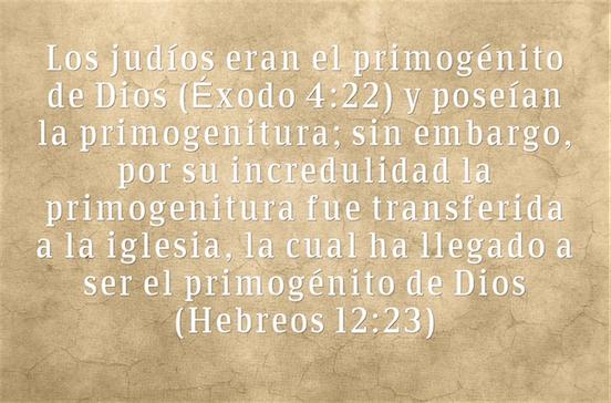 Los judíos eran el primogénito de Dios (Éxodo 4:22) y poseían la primogenitura; sin embargo, por su incredulidad la primogenitura fue transferida a la iglesia, la cual ha llegado a ser el primogénito de Dios (Hebreos 12:23)