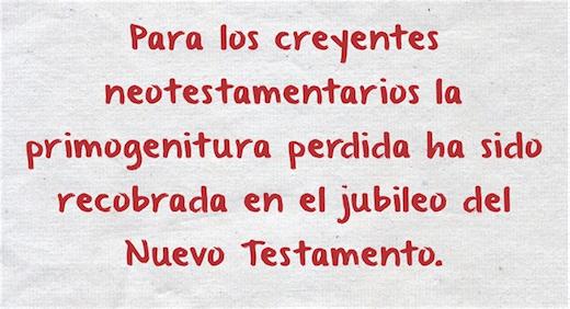 Para los creyentes neotestamentarios la primogenitura perdida ha sido recobrada en el jubileo del Nuevo Testamento (Lucas 4:16-19), el cual es el año agradable el Señor, el cumplimiento del jubileo en levítico 25.