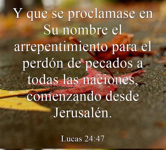 Lucas 24:47 Y que se proclamase en Su nombre el arrepentimiento para el perdón de pecados a todas las naciones, comenzando desde Jerusalén.