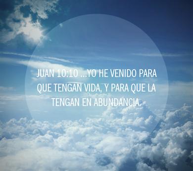 Juan 10:10 …Yo he venido para que tengan vida, y para que la tengan en abundancia.